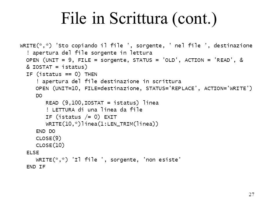 27 File in Scrittura (cont.) WRITE(*,*) 'Sto copiando il file ', sorgente, ' nel file ', destinazione ! apertura del file sorgente in lettura OPEN (UN