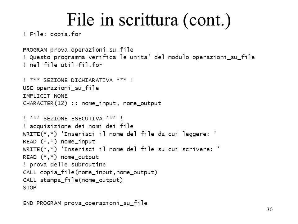 30 File in scrittura (cont.) ! File: copia.for PROGRAM prova_operazioni_su_file ! Questo programma verifica le unita' del modulo operazioni_su_file !
