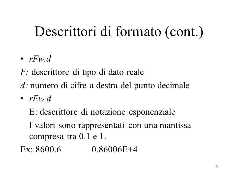 6 Descrittori di formato (cont.) rFw.d F: descrittore di tipo di dato reale d: numero di cifre a destra del punto decimale rEw.d E: descrittore di not