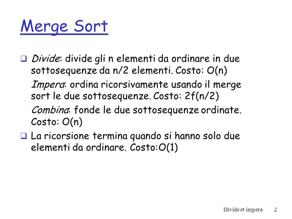 Divide et impera3 Merge Sort void mergesort(int[] A, int first, int last) { if (first < last) { int mid = (first + last) / 2; mergesort(A, first, mid); mergesort(A, mid+1, last); merge(A, first, last); } void merge(int[] data, int first, int last) { int mid = (first + last) / 2; int i1 = 0, i2 = first, i3 = mid + 1; int[] temp = new int[last – first + 1]; while (i2 <= mid && i3 <= last) if (data[i2] < data[i3]) temp[i1++] = data[i2++]; else temp[i1++] = data[i3++]; while (i2 <= mid) temp[i1++] = data[i2++]; while (i3 <= last) temp[i1++] = data[i3++]; for (i1 = 0, i2 = first; i2 <= last; data[i2++] = temp[i1++]); } r Costo dellalgoritmo Merge Sort: