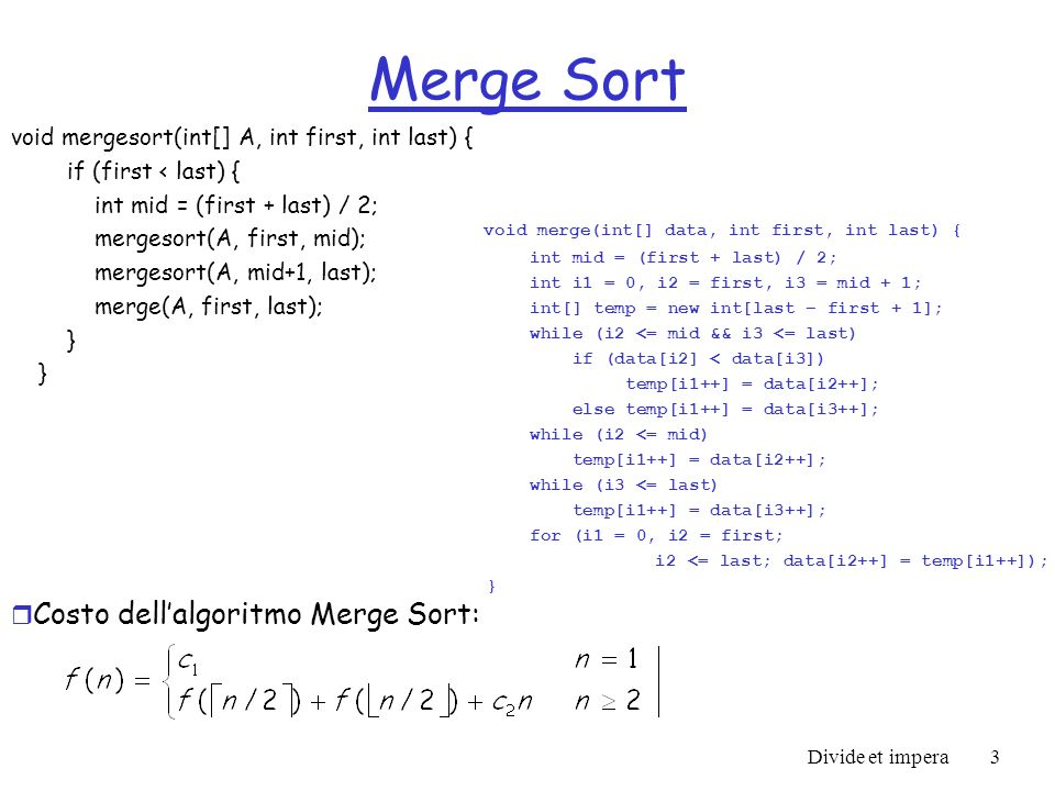 Divide et impera3 Merge Sort void mergesort(int[] A, int first, int last) { if (first < last) { int mid = (first + last) / 2; mergesort(A, first, mid)