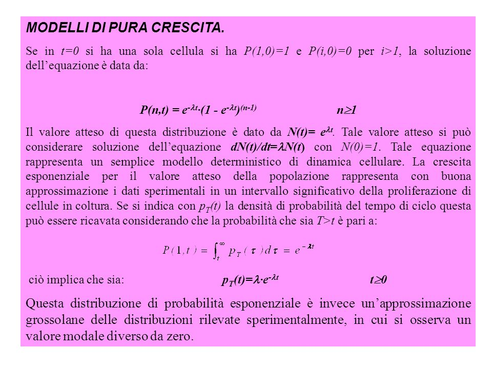 MODELLI DI PURA CRESCITA. Se in t=0 si ha una sola cellula si ha P(1,0)=1 e P(i,0)=0 per i>1, la soluzione dellequazione è data da: P(n,t) = e - t ·(1