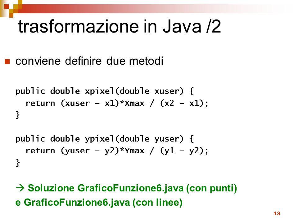 13 trasformazione in Java /2 conviene definire due metodi public double xpixel(double xuser) { return (xuser – x1)*Xmax / (x2 – x1); } public double y