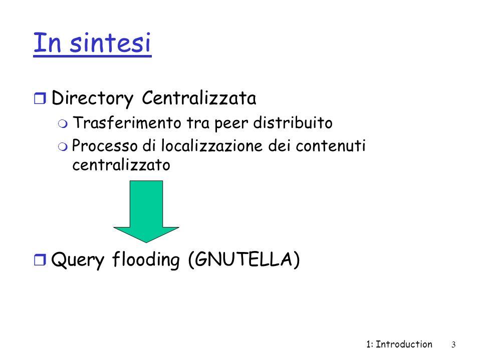 1: Introduction3 In sintesi r Directory Centralizzata m Trasferimento tra peer distribuito m Processo di localizzazione dei contenuti centralizzato r Query flooding (GNUTELLA)