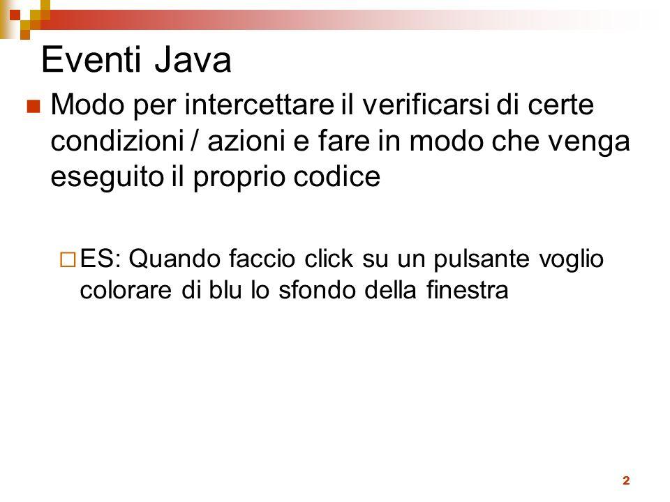 2 Eventi Java Modo per intercettare il verificarsi di certe condizioni / azioni e fare in modo che venga eseguito il proprio codice ES: Quando faccio click su un pulsante voglio colorare di blu lo sfondo della finestra