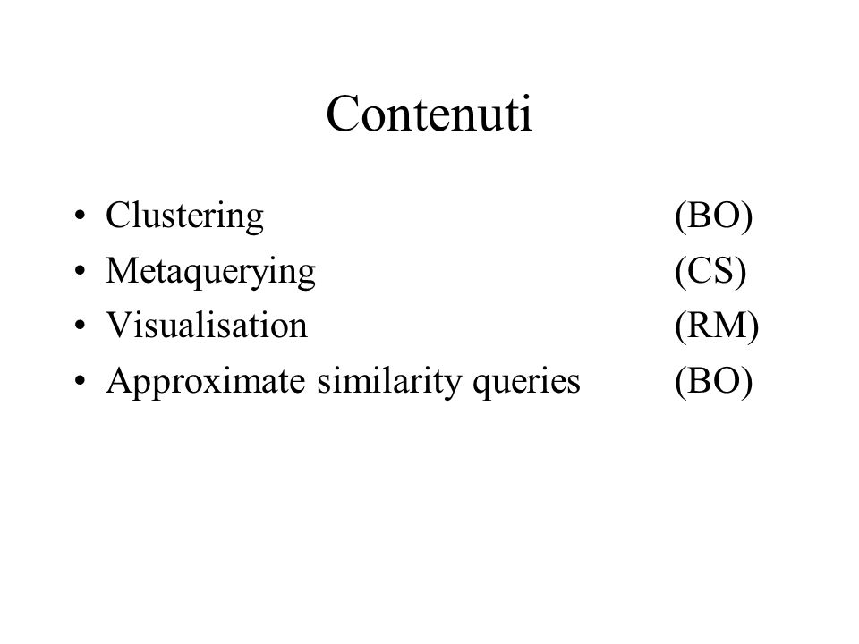 Contenuti Clustering(BO) Metaquerying(CS) Visualisation(RM) Approximate similarity queries(BO)