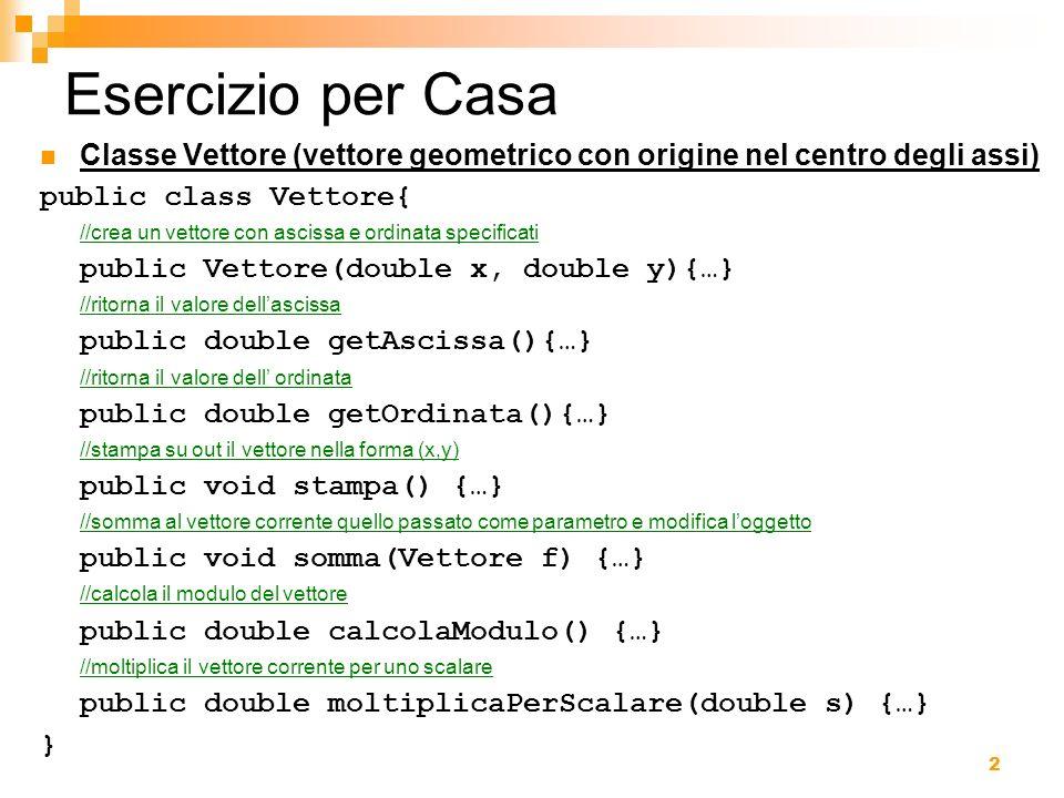 3 Soluzione/1 public class Vettore{ double x; double y; //crea un vettore con ascissa e ordinata specificati public Vettore(double x, double y){ this.x=x; this.y=y; } //ritorna il valore dellascissa public double getAscissa(){ return x; } //ritorna il valore dell ordinata public double getOrdinata(){ return y; }...