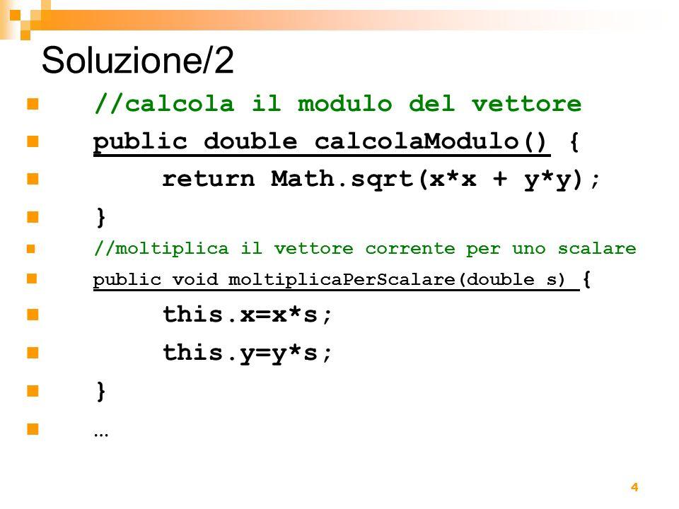 5 Soluzione/3 //main public static void main(String [] s){ Vettore v=new Vettore(3,4); v.stampa(); System.out.println( Modulo: +v.calcolaModulo()); v.moltiplicaPerScalare(5); v.stampa(); Vettore v1=new Vettore(1,2); Vettore v2=new Vettore(6,7); v2.somma(v1); v2.stampa(); }