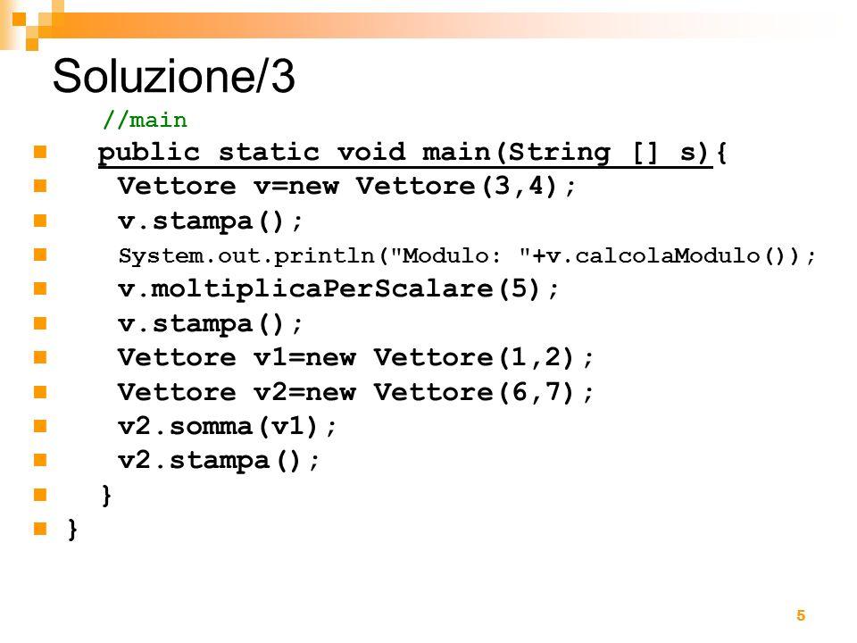 5 Soluzione/3 //main public static void main(String [] s){ Vettore v=new Vettore(3,4); v.stampa(); System.out.println(