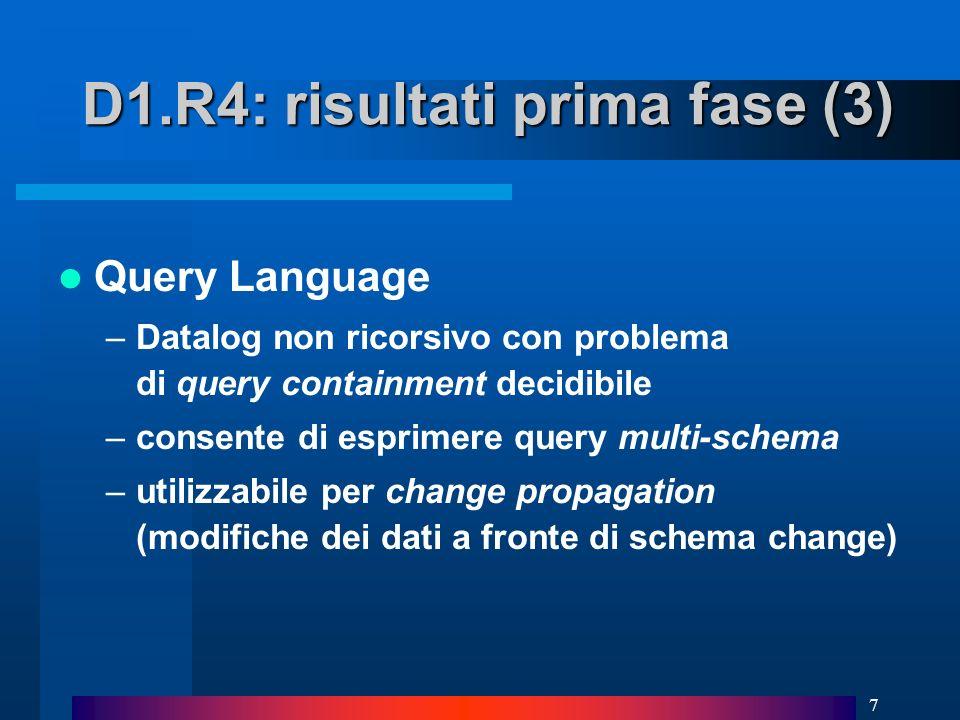 7 Query Language –Datalog non ricorsivo con problema di query containment decidibile –consente di esprimere query multi-schema –utilizzabile per change propagation (modifiche dei dati a fronte di schema change) D1.R4: risultati prima fase (3)