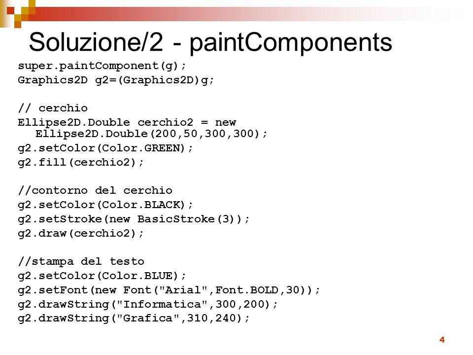 4 Soluzione/2 - paintComponents super.paintComponent(g); Graphics2D g2=(Graphics2D)g; // cerchio Ellipse2D.Double cerchio2 = new Ellipse2D.Double(200,