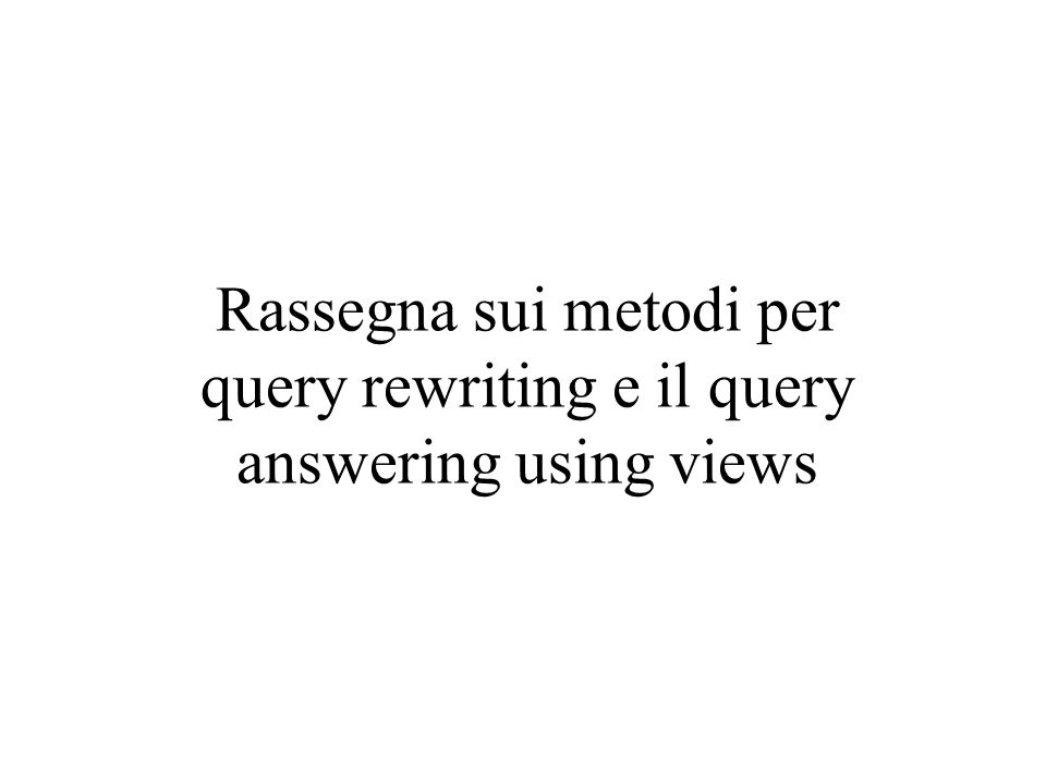 Rassegna sui metodi per query rewriting e il query answering using views
