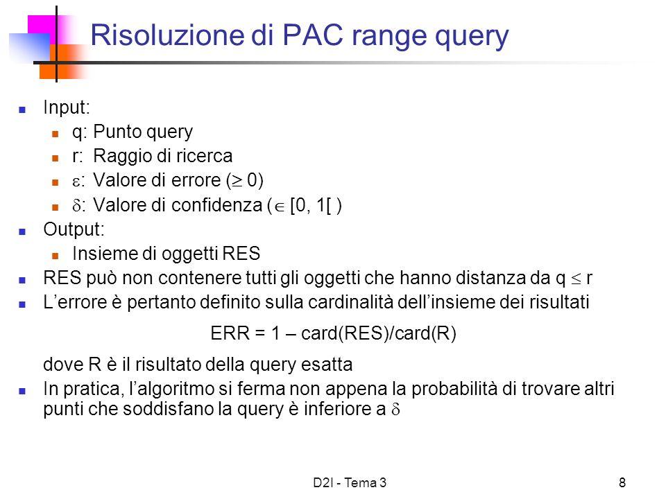 D2I - Tema 39 Risoluzione di PAC k nearest neighbor Input: q:Punto query k:Cardinalità del risultato :Valore di errore ( 0) :Valore di confidenza ( [0, 1[ ) Output: Lista ordinata (per distanza crescente) di k oggetti RES RES può non contenere i primi k oggetti a minor distanza da q Lerrore è pertanto definito sulla distanza da q dei punti inclusi in RES ERR = max i {d(q, p i * )/d(q, p i ) – 1} dove p i * è ciascun punto incluso in RES e p i è il corrispondente punto nel risultato esatto In pratica, lalgoritmo si ferma non appena la probabilità di trovare punti più vicini a q di quelli in RES è inferiore a