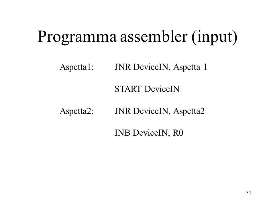 37 Programma assembler (input) Aspetta1: JNR DeviceIN, Aspetta 1 START DeviceIN Aspetta2: JNR DeviceIN, Aspetta2 INB DeviceIN, R0