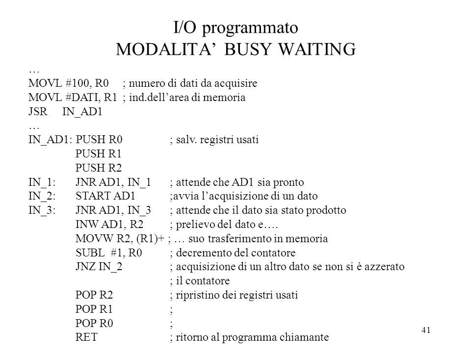 41 I/O programmato MODALITA BUSY WAITING … MOVL #100, R0; numero di dati da acquisire MOVL #DATI, R1; ind.dellarea di memoria JSR IN_AD1 … IN_AD1: PUS