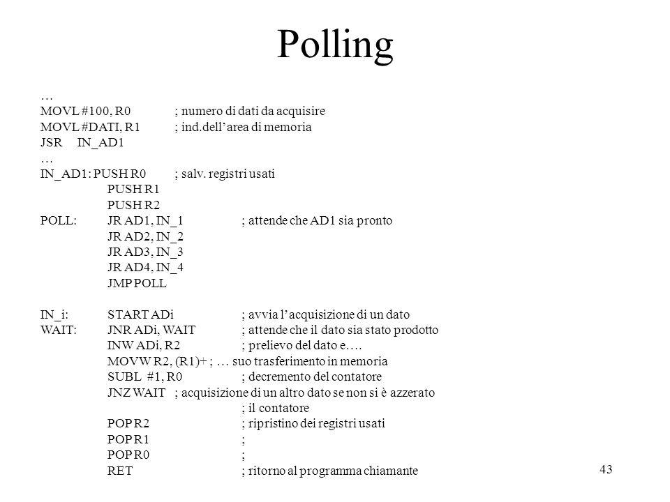 43 Polling … MOVL #100, R0; numero di dati da acquisire MOVL #DATI, R1; ind.dellarea di memoria JSR IN_AD1 … IN_AD1: PUSH R0; salv. registri usati PUS