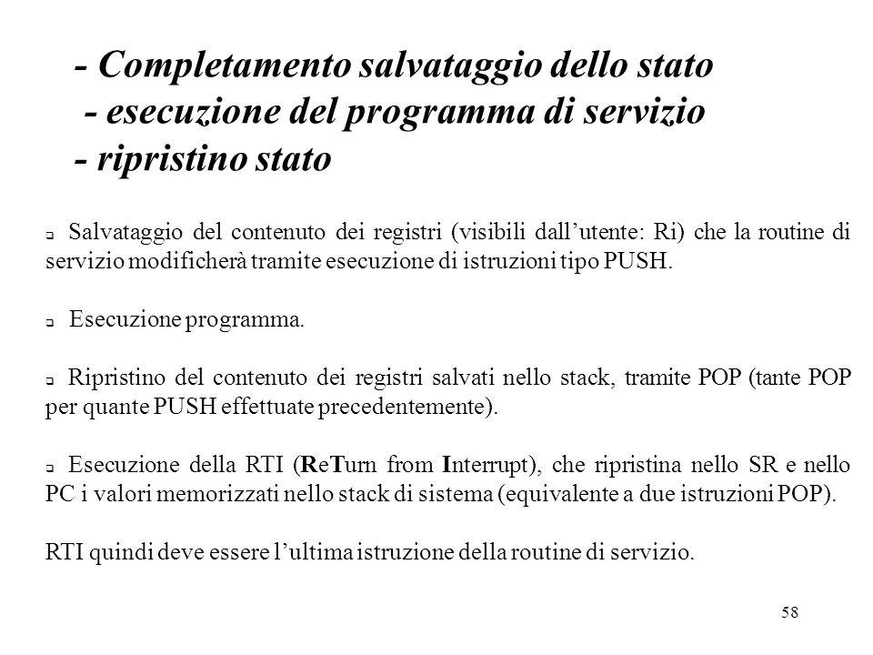 58 - Completamento salvataggio dello stato - esecuzione del programma di servizio - ripristino stato Salvataggio del contenuto dei registri (visibili dallutente: Ri) che la routine di servizio modificherà tramite esecuzione di istruzioni tipo PUSH.