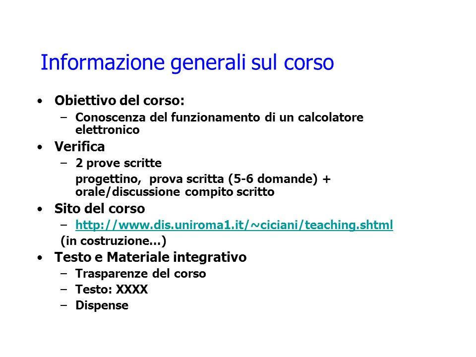 Informazione generali sul corso Obiettivo del corso: –Conoscenza del funzionamento di un calcolatore elettronico Verifica –2 prove scritte progettino,