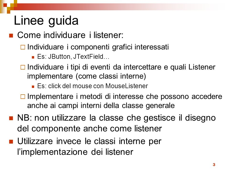 3 Linee guida Come individuare i listener: Individuare i componenti grafici interessati Es: JButton, JTextField… Individuare i tipi di eventi da intercettare e quali Listener implementare (come classi interne) Es: click del mouse con MouseListener Implementare i metodi di interesse che possono accedere anche ai campi interni della classe generale NB: non utilizzare la classe che gestisce il disegno del componente anche come listener Utilizzare invece le classi interne per limplementazione dei listener