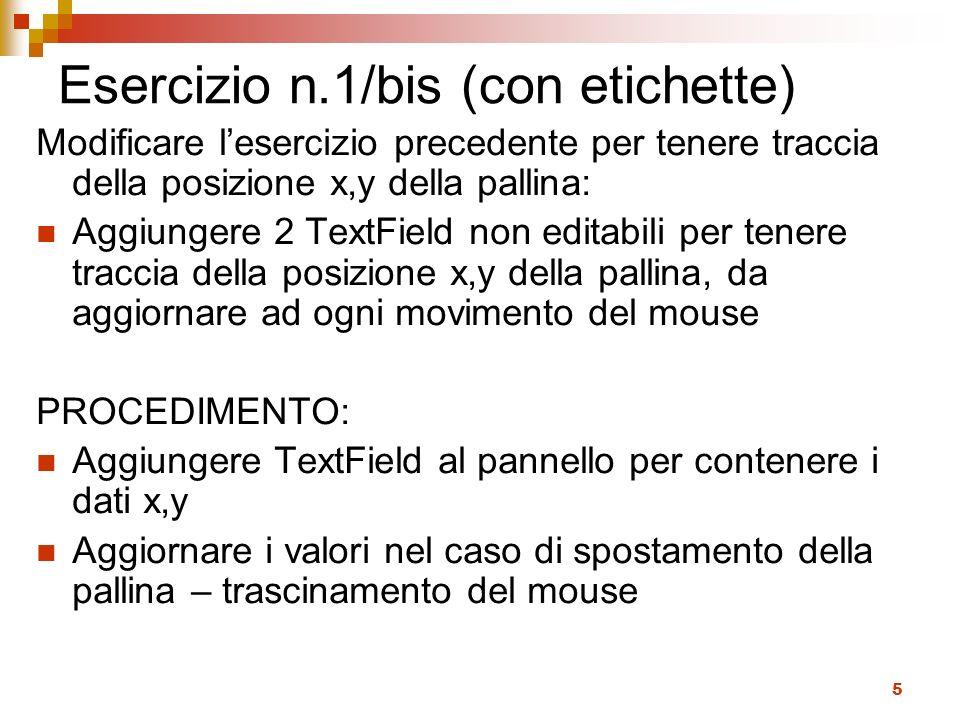 5 Esercizio n.1/bis (con etichette) Modificare lesercizio precedente per tenere traccia della posizione x,y della pallina: Aggiungere 2 TextField non editabili per tenere traccia della posizione x,y della pallina, da aggiornare ad ogni movimento del mouse PROCEDIMENTO: Aggiungere TextField al pannello per contenere i dati x,y Aggiornare i valori nel caso di spostamento della pallina – trascinamento del mouse