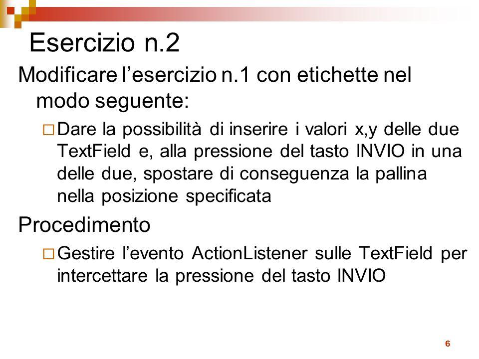 6 Esercizio n.2 Modificare lesercizio n.1 con etichette nel modo seguente: Dare la possibilità di inserire i valori x,y delle due TextField e, alla pressione del tasto INVIO in una delle due, spostare di conseguenza la pallina nella posizione specificata Procedimento Gestire levento ActionListener sulle TextField per intercettare la pressione del tasto INVIO