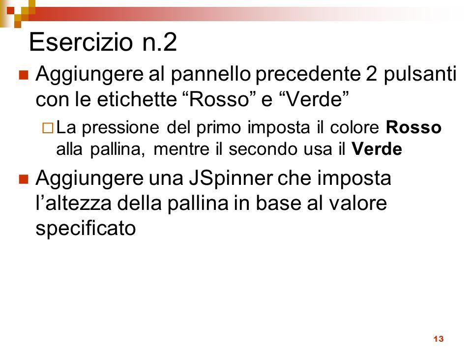 13 Esercizio n.2 Aggiungere al pannello precedente 2 pulsanti con le etichette Rosso e Verde La pressione del primo imposta il colore Rosso alla palli