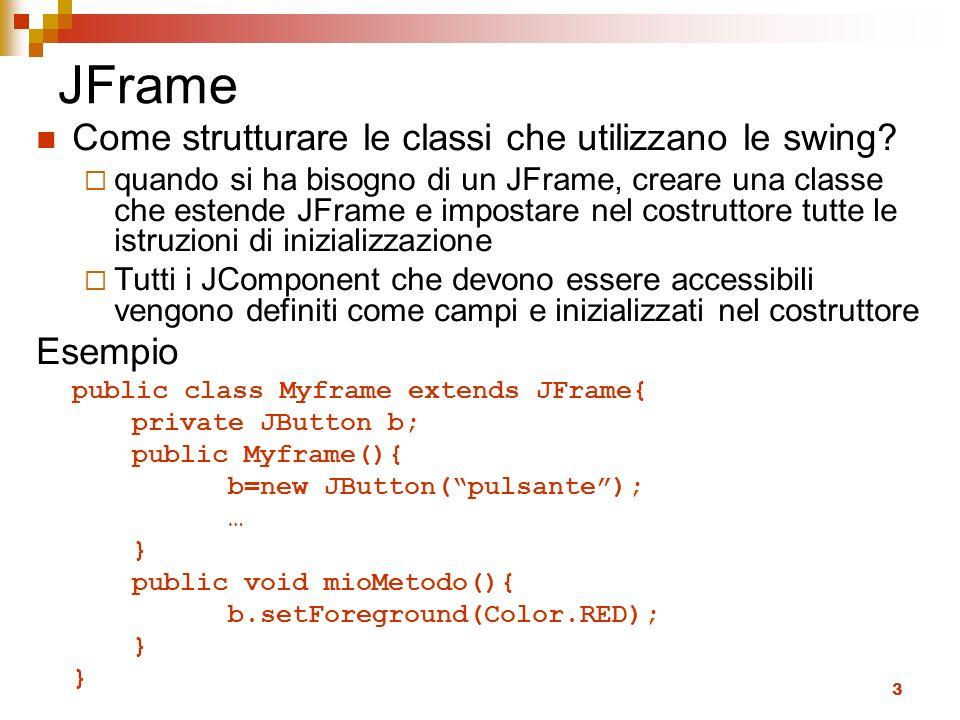 3 JFrame Come strutturare le classi che utilizzano le swing? quando si ha bisogno di un JFrame, creare una classe che estende JFrame e impostare nel c
