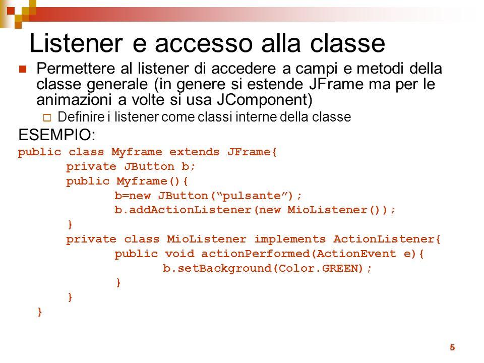 5 Listener e accesso alla classe Permettere al listener di accedere a campi e metodi della classe generale (in genere si estende JFrame ma per le anim