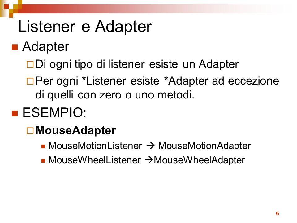 6 Listener e Adapter Adapter Di ogni tipo di listener esiste un Adapter Per ogni *Listener esiste *Adapter ad eccezione di quelli con zero o uno metod