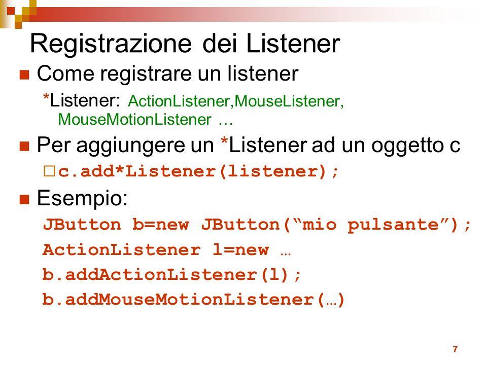 7 Registrazione dei Listener Come registrare un listener *Listener: ActionListener,MouseListener, MouseMotionListener … Per aggiungere un *Listener ad