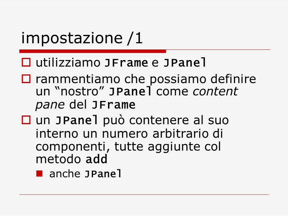 impostazione /2 inseriremo nel content pane due pannelli (JPanel) pannello grafico (occorre estendere JPanel) pannello per i pulsanti possiamo definire prima la parte grafica e poi impostare la parte gestione eventi