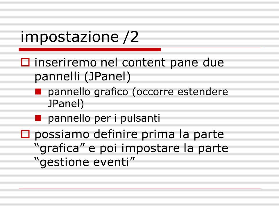 impostazione /2 inseriremo nel content pane due pannelli (JPanel) pannello grafico (occorre estendere JPanel) pannello per i pulsanti possiamo definir