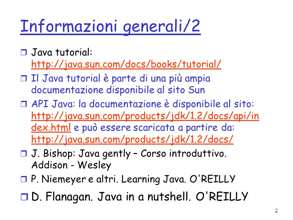2 Informazioni generali/2 r Java tutorial: http://java.sun.com/docs/books/tutorial/ http://java.sun.com/docs/books/tutorial/ r Il Java tutorial è parte di una più ampia documentazione disponibile al sito Sun r API Java: la documentazione è disponibile al sito: http://java.sun.com/products/jdk/1.2/docs/api/in dex.html e può essere scaricata a partire da: http://java.sun.com/products/jdk/1.2/docs/ http://java.sun.com/products/jdk/1.2/docs/api/in dex.html r J.