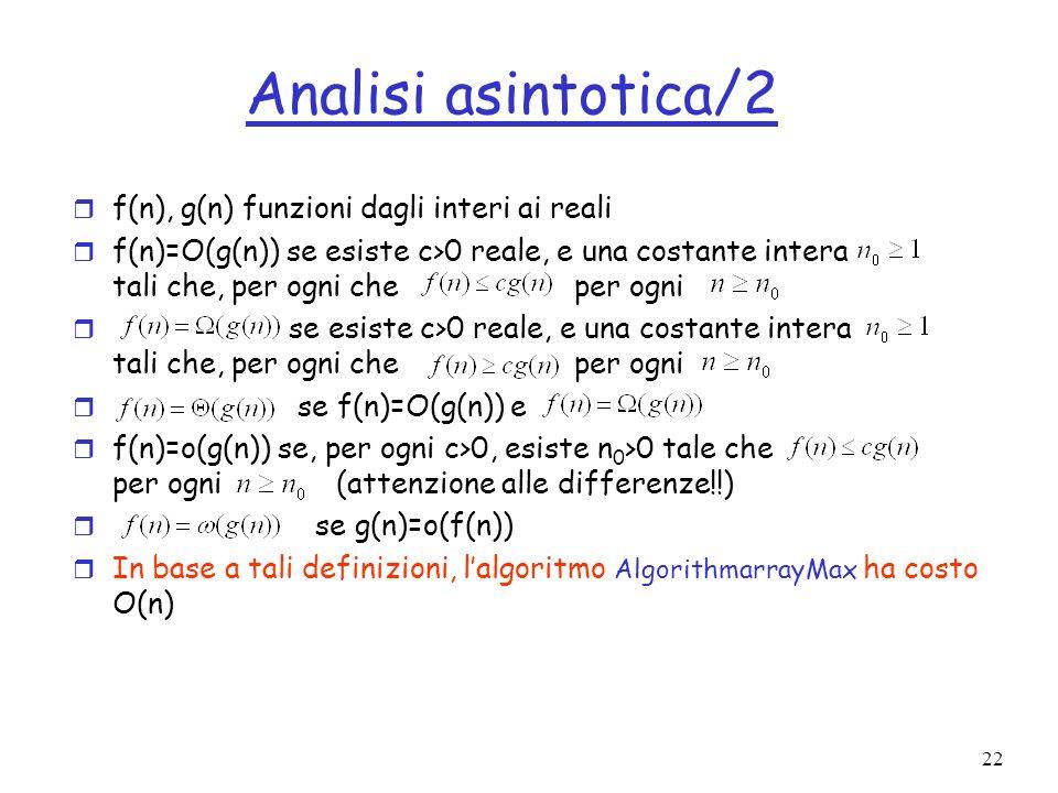 22 Analisi asintotica/2 r f(n), g(n) funzioni dagli interi ai reali r f(n)=O(g(n)) se esiste c>0 reale, e una costante intera tali che, per ogni che per ogni r se esiste c>0 reale, e una costante intera tali che, per ogni che per ogni r se f(n)=O(g(n)) e r f(n)=o(g(n)) se, per ogni c>0, esiste n 0 >0 tale che per ogni (attenzione alle differenze!!) r se g(n)=o(f(n)) r In base a tali definizioni, lalgoritmo AlgorithmarrayMax ha costo O(n)