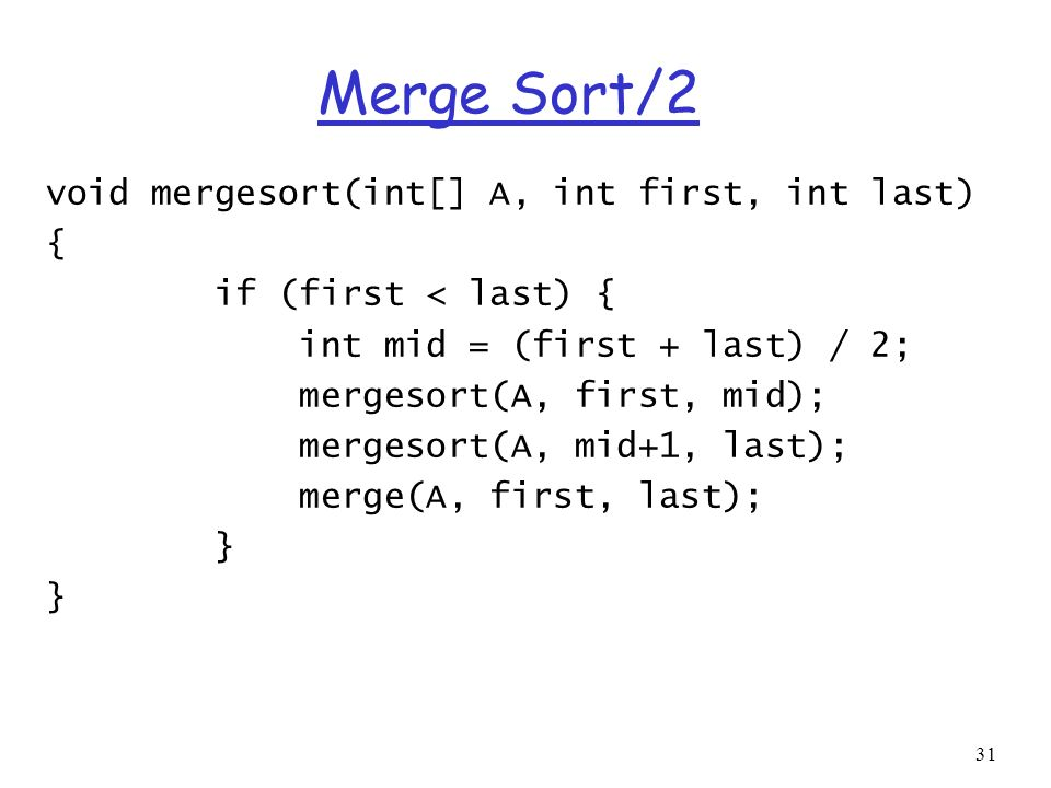 31 Merge Sort/2 void mergesort(int[] A, int first, int last) { if (first < last) { int mid = (first + last) / 2; mergesort(A, first, mid); mergesort(A