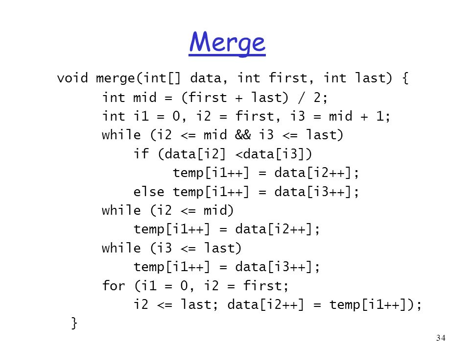34 Merge void merge(int[] data, int first, int last) { int mid = (first + last) / 2; int i1 = 0, i2 = first, i3 = mid + 1; while (i2 <= mid && i3 <= l