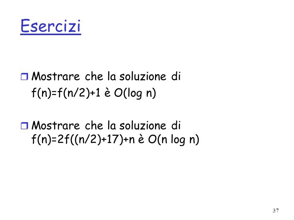 37 Esercizi r Mostrare che la soluzione di f(n)=f(n/2)+1 è O(log n) r Mostrare che la soluzione di f(n)=2f((n/2)+17)+n è O(n log n)