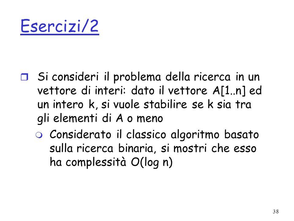 38 Esercizi/2 r Si consideri il problema della ricerca in un vettore di interi: dato il vettore A[1..n] ed un intero k, si vuole stabilire se k sia tra gli elementi di A o meno m Considerato il classico algoritmo basato sulla ricerca binaria, si mostri che esso ha complessità O(log n)
