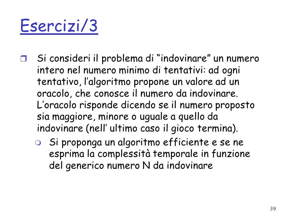 39 Esercizi/3 r Si consideri il problema di indovinare un numero intero nel numero minimo di tentativi: ad ogni tentativo, lalgoritmo propone un valore ad un oracolo, che conosce il numero da indovinare.