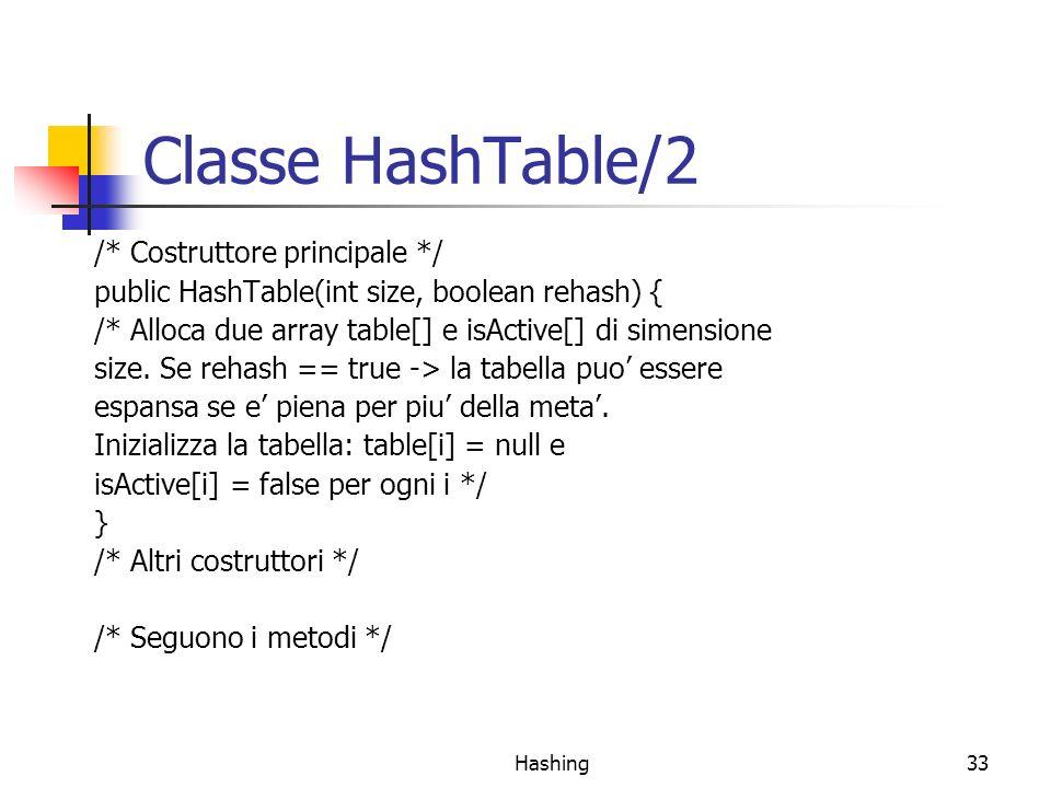 Hashing33 Classe HashTable/2 /* Costruttore principale */ public HashTable(int size, boolean rehash) { /* Alloca due array table[] e isActive[] di sim