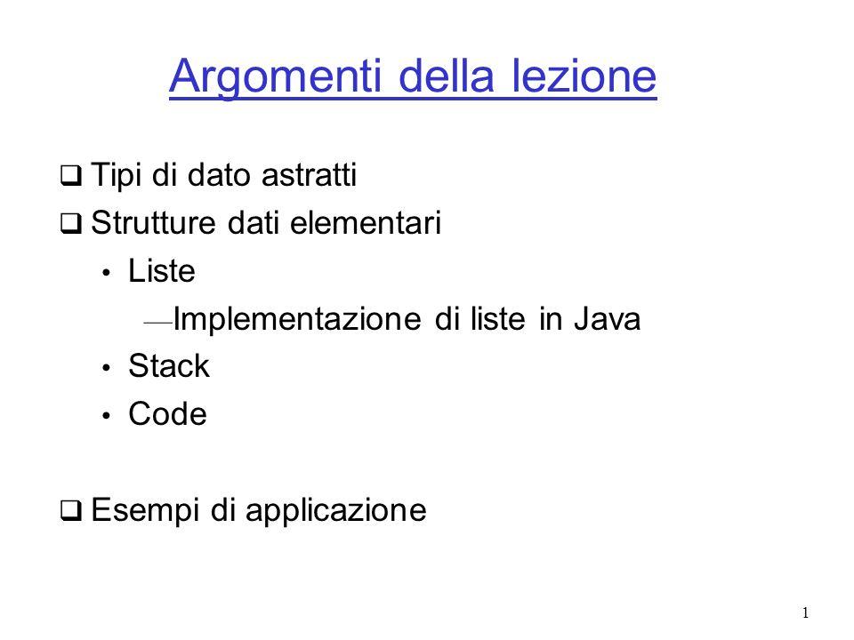 2 Tipo di dato astratto Tipo di dato astratto o ADT (Abstract Data Type): insieme di oggetti e insieme di operazioni definite su di esso Es.: lista con operazioni di inserimento e cancellazione Attenzione: lADT specifica cosa fa ogni operazione, non come In Java: Rappresentazione con interfaccia Implementazione con classe