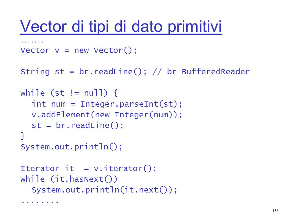 19 Vector di tipi di dato primitivi....... Vector v = new Vector(); String st = br.readLine(); // br BufferedReader while (st != null) { int num = Int
