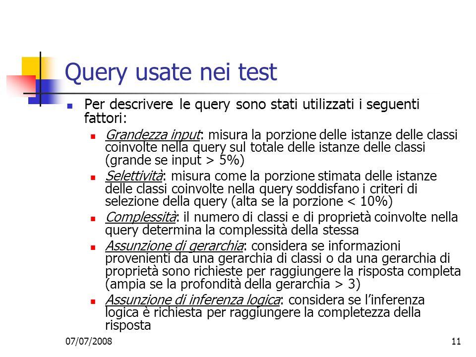 07/07/200811 Query usate nei test Per descrivere le query sono stati utilizzati i seguenti fattori: Grandezza input: misura la porzione delle istanze delle classi coinvolte nella query sul totale delle istanze delle classi (grande se input > 5%) Selettività: misura come la porzione stimata delle istanze delle classi coinvolte nella query soddisfano i criteri di selezione della query (alta se la porzione < 10%) Complessità: il numero di classi e di proprietà coinvolte nella query determina la complessità della stessa Assunzione di gerarchia: considera se informazioni provenienti da una gerarchia di classi o da una gerarchia di proprietà sono richieste per raggiungere la risposta completa (ampia se la profondità della gerarchia > 3) Assunzione di inferenza logica: considera se linferenza logica è richiesta per raggiungere la completezza della risposta