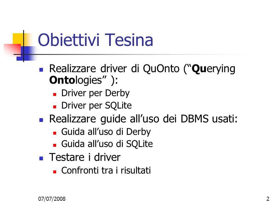 07/07/20082 Obiettivi Tesina Realizzare driver di QuOnto (Querying Ontologies ): Driver per Derby Driver per SQLite Realizzare guide alluso dei DBMS usati: Guida alluso di Derby Guida alluso di SQLite Testare i driver Confronti tra i risultati