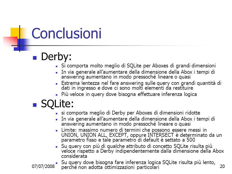 07/07/200820 Conclusioni Derby: Si comporta molto meglio di SQLite per Aboxes di grandi dimensioni In via generale allaumentare della dimensione della Abox i tempi di answering aumentano in modo pressoché lineare o quasi Estrema lentezza nel fare answering sulle query con grandi quantità di dati in ingresso e dove ci sono molti elementi da restituire Più veloce in query dove bisogna effettuare inferenza logica SQLite: si comporta meglio di Derby per Aboxes di dimensioni ridotte In via generale allaumentare della dimensione della Abox i tempi di answering aumentano in modo pressoché lineare o quasi Limite: massimo numero di termini che possono essere messi in UNION, UNION ALL, EXCEPT, oppure INTERSECT è determinato da un parametro fisso e tale parametro di default è settato a 500 Su query con più di qualche attributo di concetto SQLite risulta più veloce rispetto a Derby indipendentemente dalla dimensione della Abox considerata Su query dove bisogna fare inferenza logica SQLite risulta più lento, perché non adotta ottimizzazioni particolari