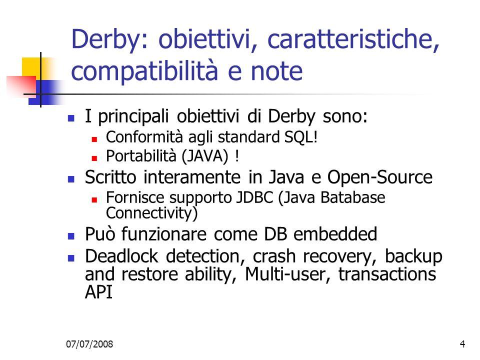 07/07/20084 Derby: obiettivi, caratteristiche, compatibilità e note I principali obiettivi di Derby sono: Conformità agli standard SQL.