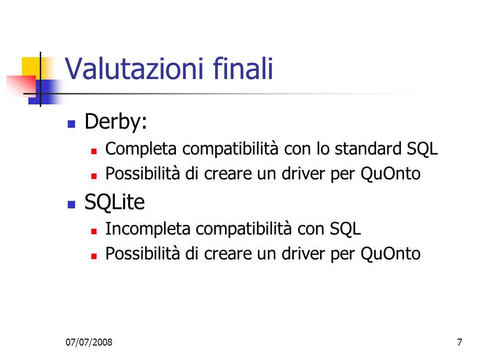 07/07/20087 Valutazioni finali Derby: Completa compatibilità con lo standard SQL Possibilità di creare un driver per QuOnto SQLite Incompleta compatibilità con SQL Possibilità di creare un driver per QuOnto