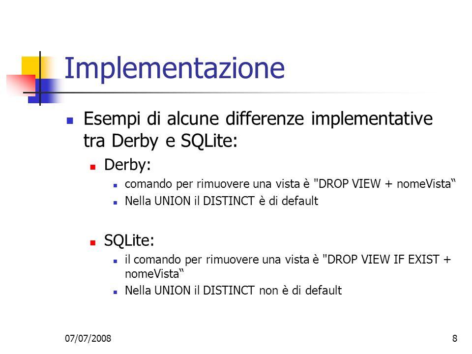 07/07/20088 Implementazione Esempi di alcune differenze implementative tra Derby e SQLite: Derby: comando per rimuovere una vista è DROP VIEW + nomeVista Nella UNION il DISTINCT è di default SQLite: il comando per rimuovere una vista è DROP VIEW IF EXIST + nomeVista Nella UNION il DISTINCT non è di default