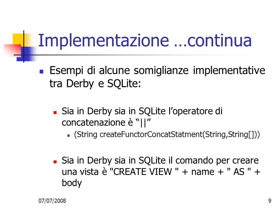 07/07/20089 Implementazione …continua Esempi di alcune somiglianze implementative tra Derby e SQLite: Sia in Derby sia in SQLite loperatore di concatenazione è || (String createFunctorConcatStatment(String,String[])) Sia in Derby sia in SQLite il comando per creare una vista è CREATE VIEW + name + AS + body