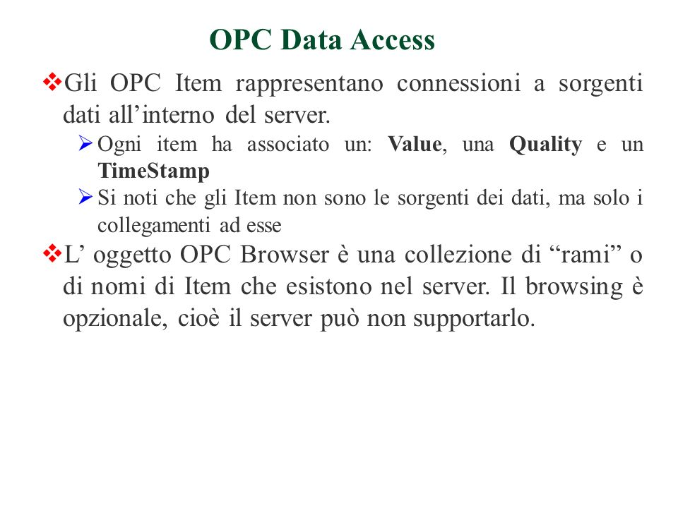 Gli OPC Item rappresentano connessioni a sorgenti dati allinterno del server. Ogni item ha associato un: Value, una Quality e un TimeStamp Si noti che